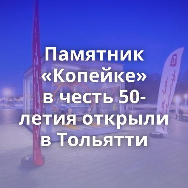 Памятник «Копейке» вчесть 50-летия открыли вТольятти