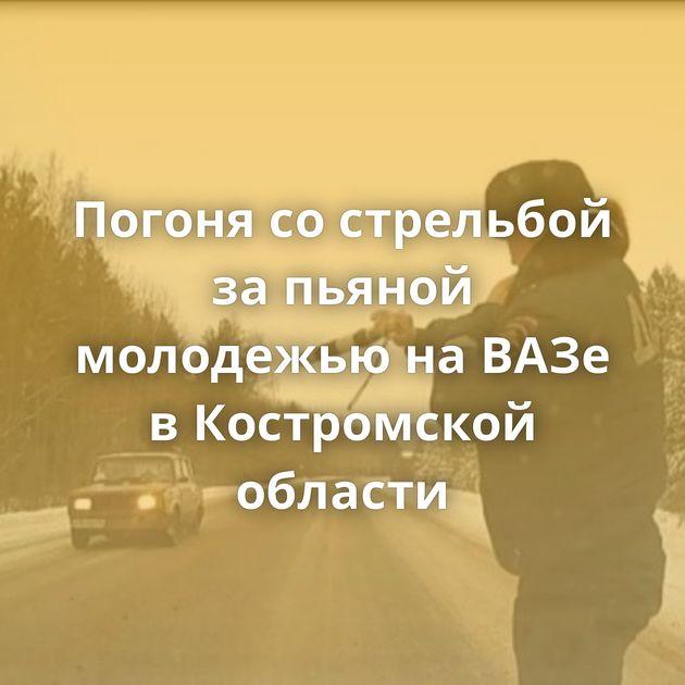 Погоня сострельбой запьяной молодежью наВАЗе вКостромской области