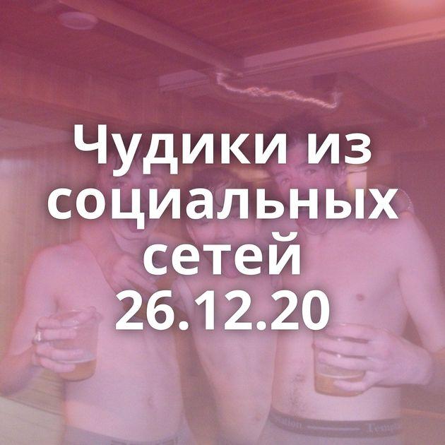Чудики из социальных сетей 26.12.20