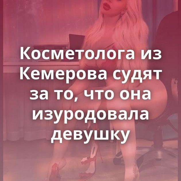 Косметолога из Кемерова судят за то, что она изуродовала девушку