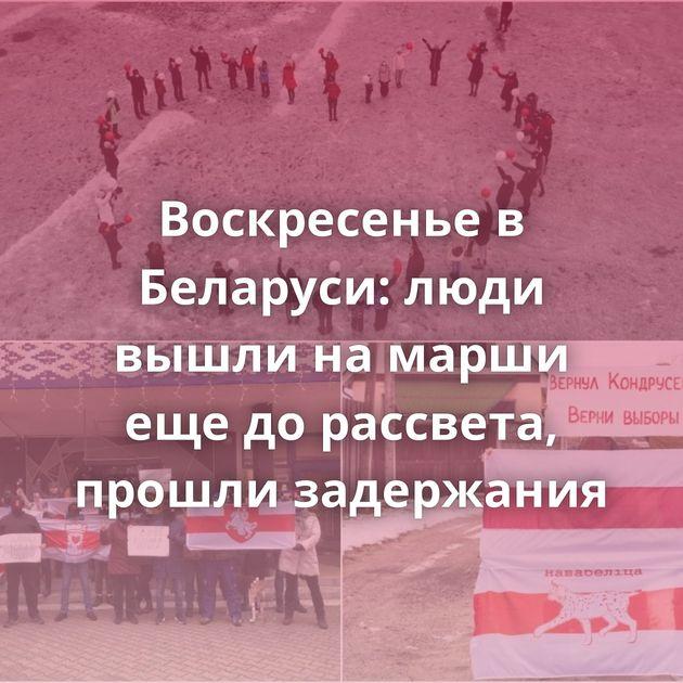 Воскресенье в Беларуси: люди вышли на марши еще до рассвета, прошли задержания