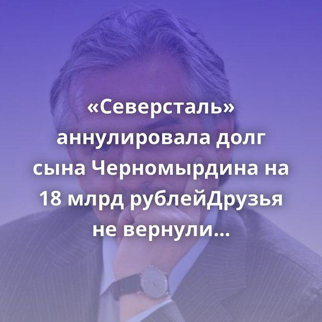 «Северсталь» аннулировала долг сына Черномырдина на 18 млрд рублейДрузья не вернули деньги? Когда родной…