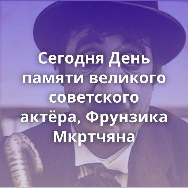 Сегодня День памяти великого советского актёра, Фрунзика Мкртчяна
