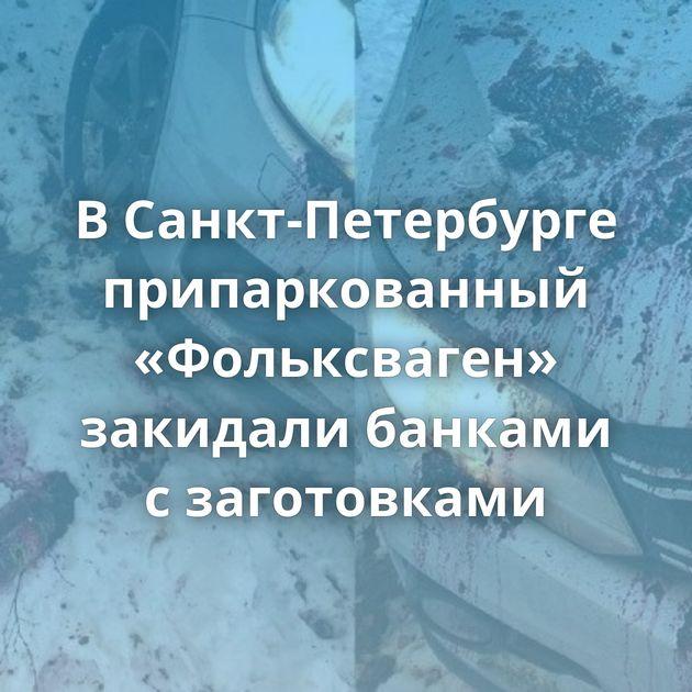 ВСанкт-Петербурге припаркованный «Фольксваген» закидали банками сзаготовками