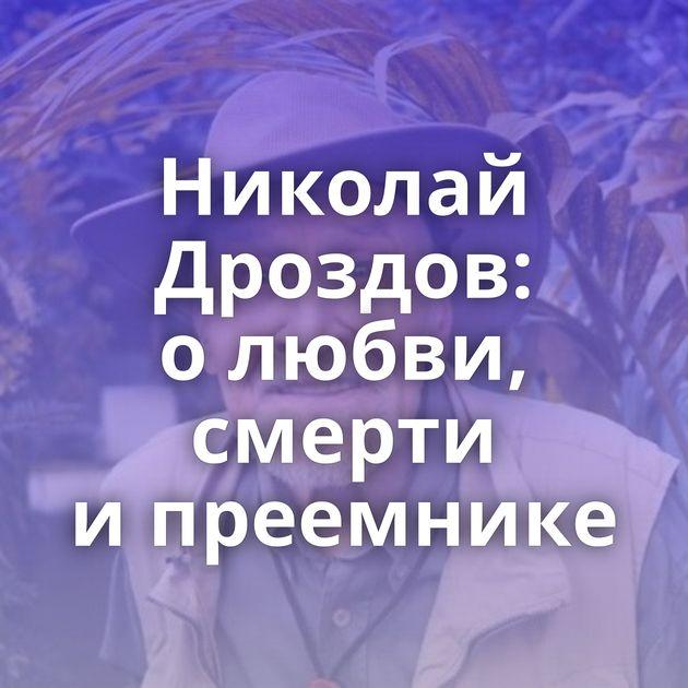 Николай Дроздов: олюбви, смерти ипреемнике