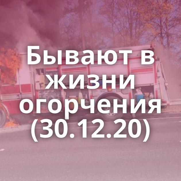 Бывают в жизни огорчения (30.12.20)