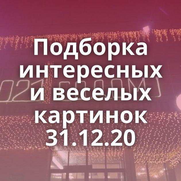 Подборка интересных и веселых картинок 31.12.20