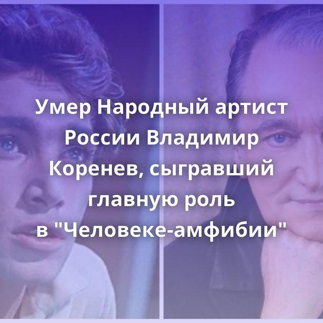 Умер Народный артист России Владимир Коренев, сыгравший главную роль в