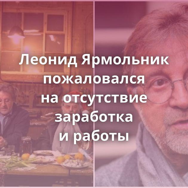 Леонид Ярмольник пожаловался наотсутствие заработка иработы