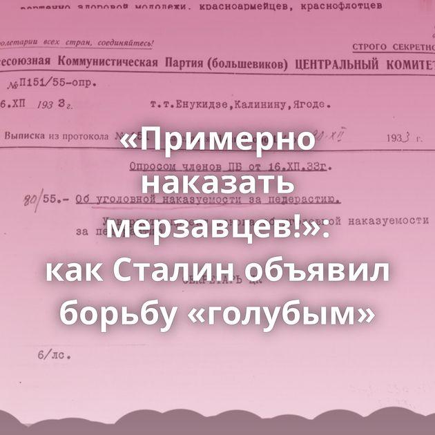 «Примерно наказать мерзавцев!»: какСталин объявил борьбу «голубым»