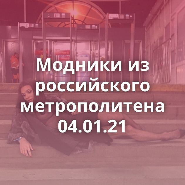 Модники из российского метрополитена 04.01.21