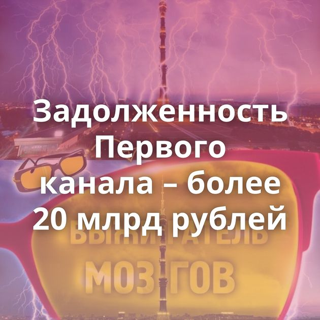 Задолженность Первого канала – более 20млрд рублей