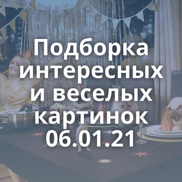 Подборка интересных и веселых картинок 06.01.21