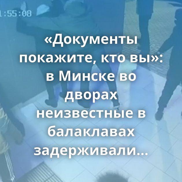 «Документы покажите, кто вы»: в Минске во дворах неизвестные в балаклавах задерживали людей