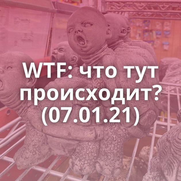 WTF: что тут происходит? (07.01.21)