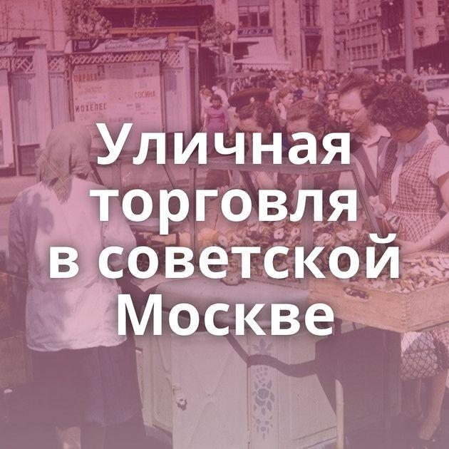 Уличная торговля всоветской Москве