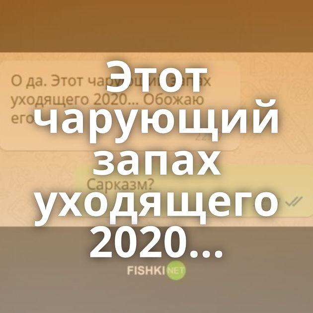 Этот чарующий запах уходящего 2020…