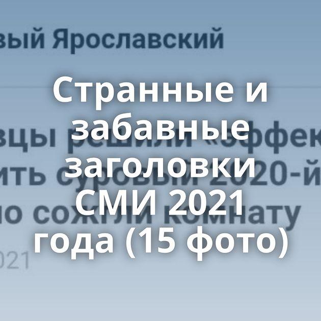 Странные и забавные заголовки СМИ 2021 года (15 фото)