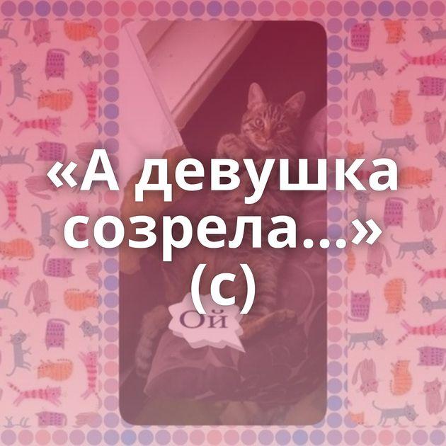«Адевушка созрела…» (с)