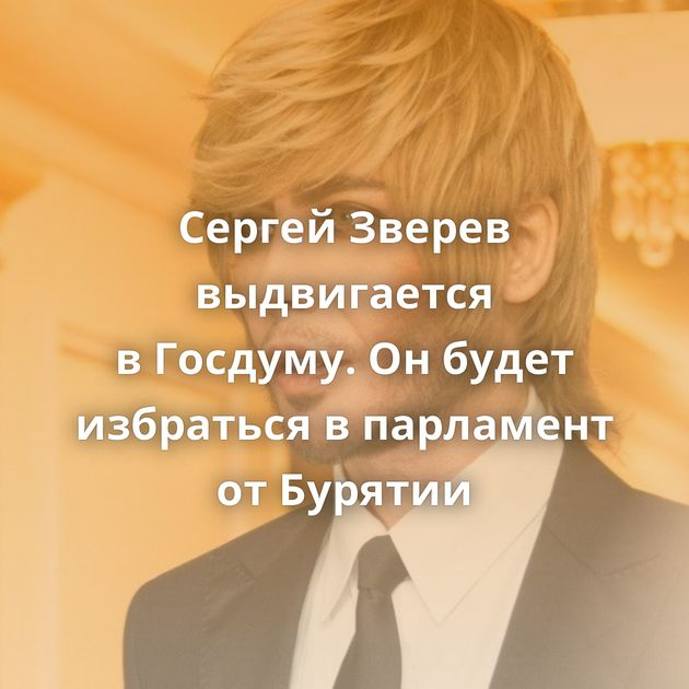 Сергей Зверев выдвигается вГосдуму. Онбудет избраться впарламент отБурятии