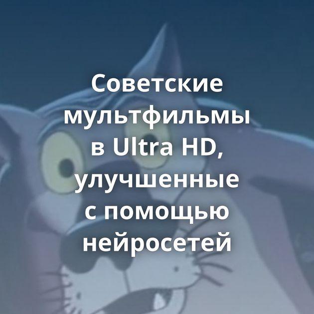 Советские мультфильмы вUltra HD, улучшенные спомощью нейросетей