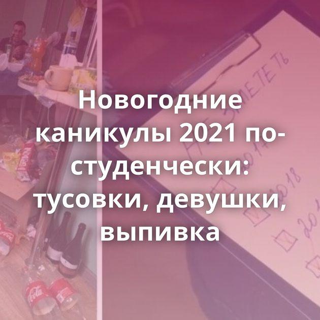 Новогодние каникулы 2021 по-студенчески: тусовки, девушки, выпивка