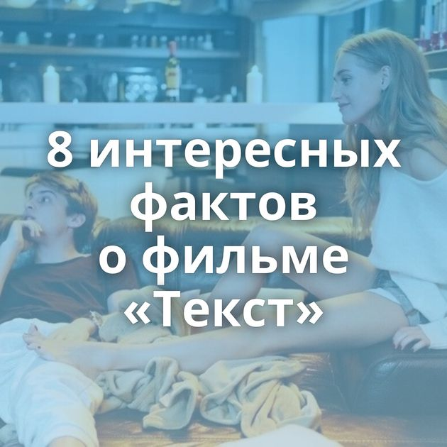 8интересных фактов офильме «Текст»