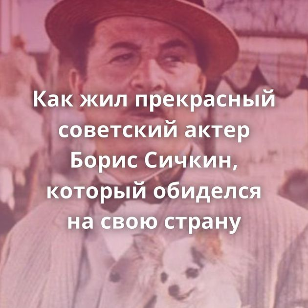 Какжилпрекрасный советский актер Борис Сичкин, который обиделся насвою страну