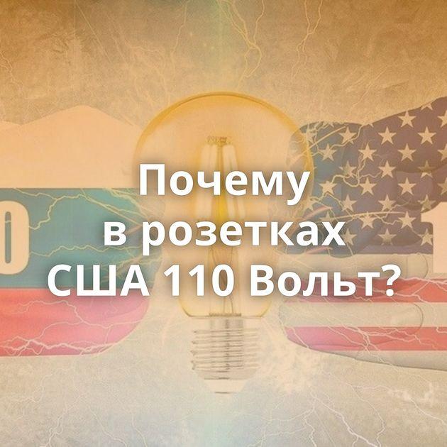 Почему врозетках США110Вольт?