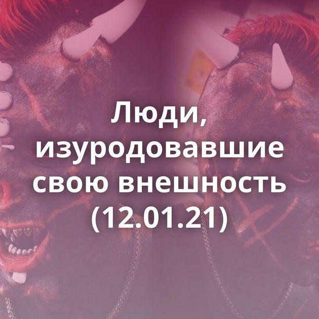 Люди, изуродовавшие свою внешность (12.01.21)
