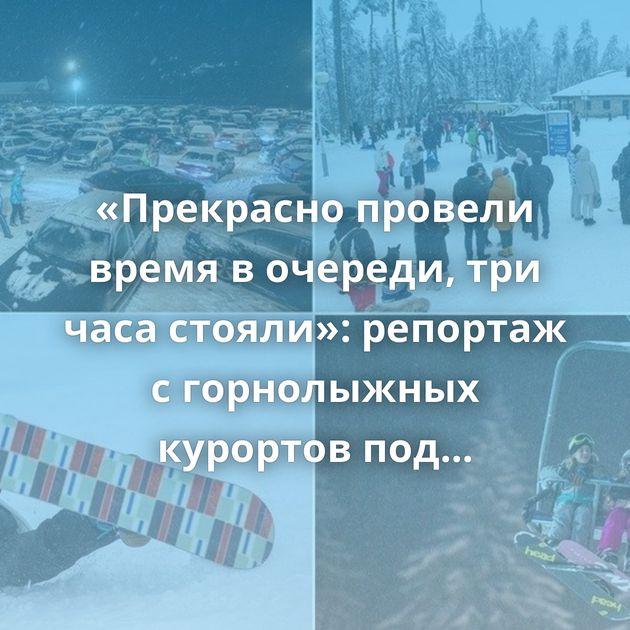 «Прекрасно провели время в очереди, три часа стояли»: репортаж с горнолыжных курортов под Минском