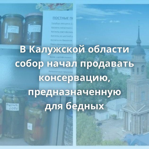 ВКалужской области собор начал продавать консервацию, предназначенную длябедных