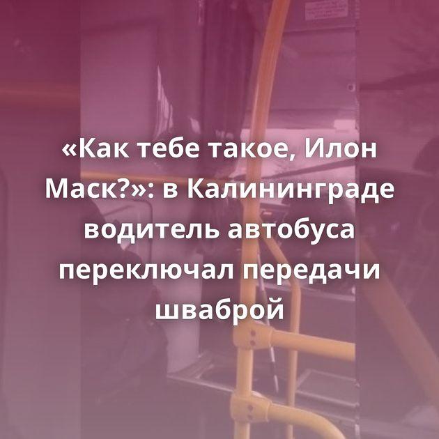 «Кактебе такое, Илон Маск?»: вКалининграде водитель автобуса переключал передачи шваброй