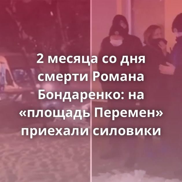 2 месяца со дня смерти Романа Бондаренко: на «площадь Перемен» приехали силовики