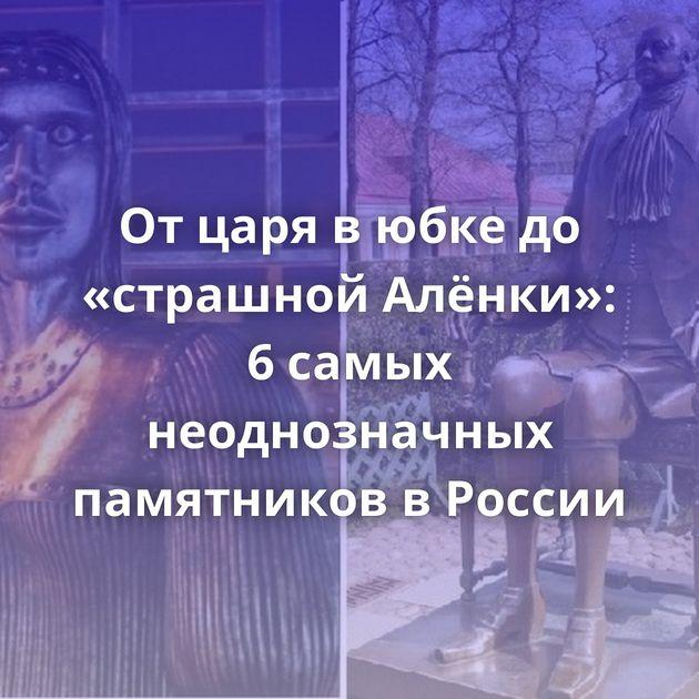 От царя в юбке до «страшной Алёнки»: 6 самых неоднозначных памятников в России