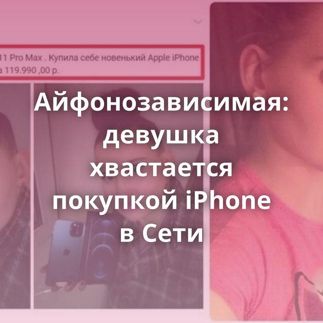 Айфонозависимая: девушка хвастается покупкой iPhone вСети
