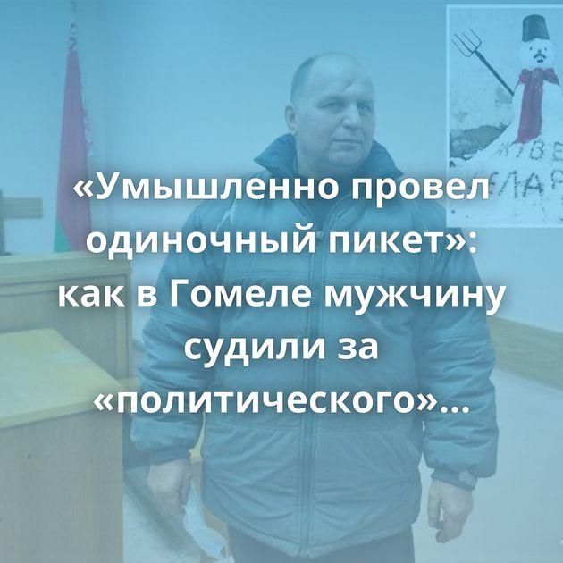 «Умышленно провел одиночный пикет»: как в Гомеле мужчину судили за «политического» снеговика у сарая