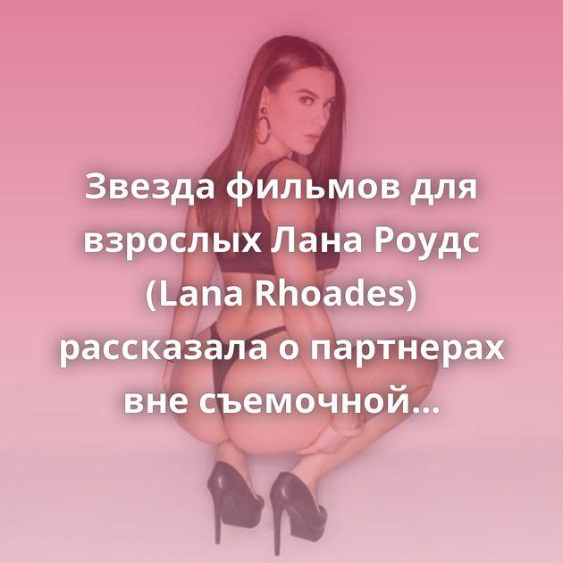 Звезда фильмов для взрослых Лана Роудс (Lana Rhoades) рассказала о партнерах вне съемочной площадки (15 фото)