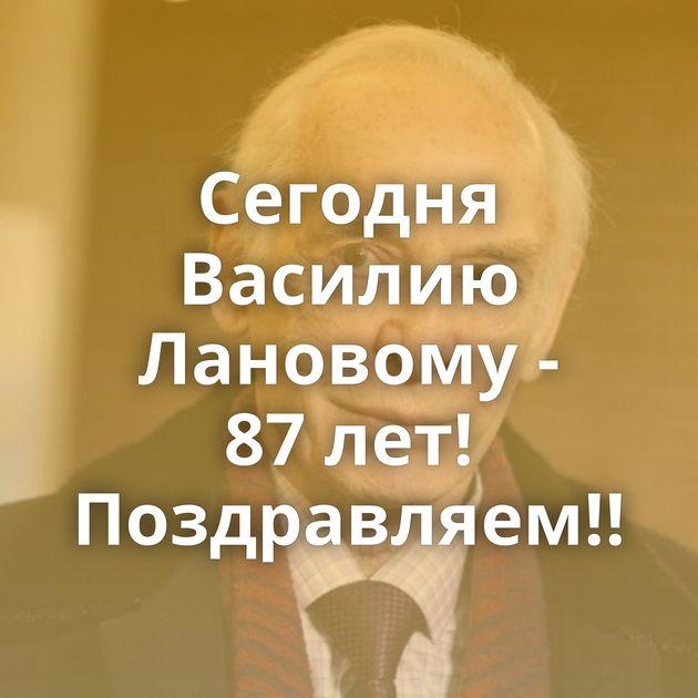 Сегодня Василию Лановому - 87лет! Поздравляем!!