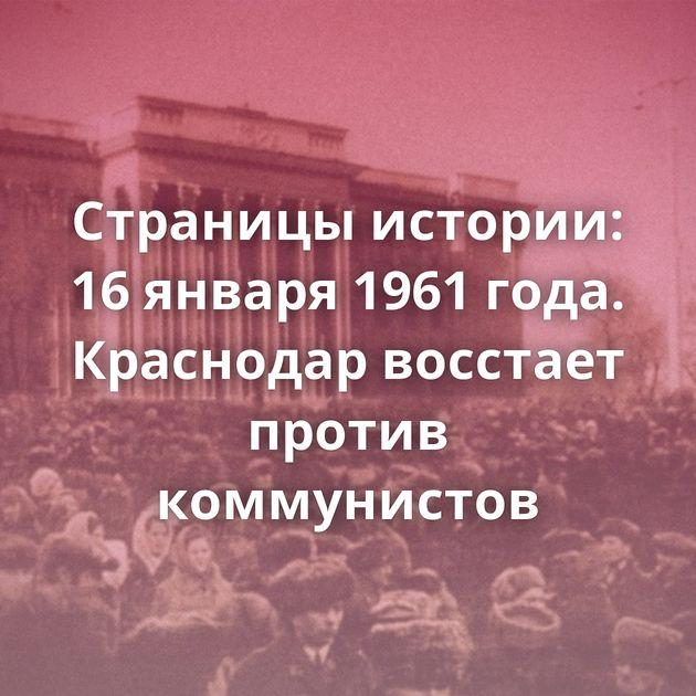 Страницы истории: 16января 1961 года. Краснодар восстает против коммунистов