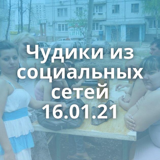 Чудики из социальных сетей 16.01.21