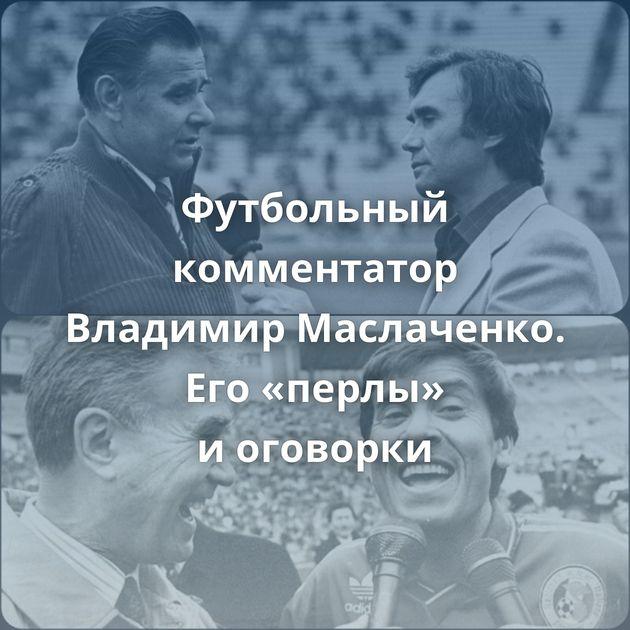 Футбольный комментатор Владимир Маслаченко. Его«перлы» иоговорки