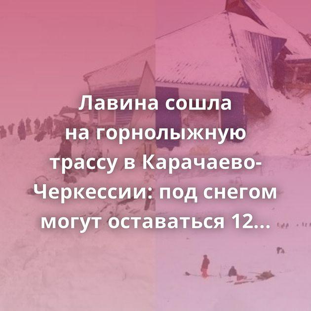 Лавина сошла нагорнолыжную трассу вКарачаево-Черкессии: подснегом могут оставаться 12человек