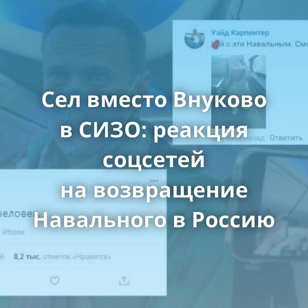 Селвместо Внуково вСИЗО: реакция соцсетей навозвращение Навального вРоссию