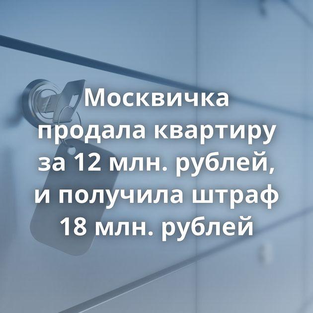 Москвичка продала квартиру за12млн. рублей, иполучила штраф 18млн. рублей