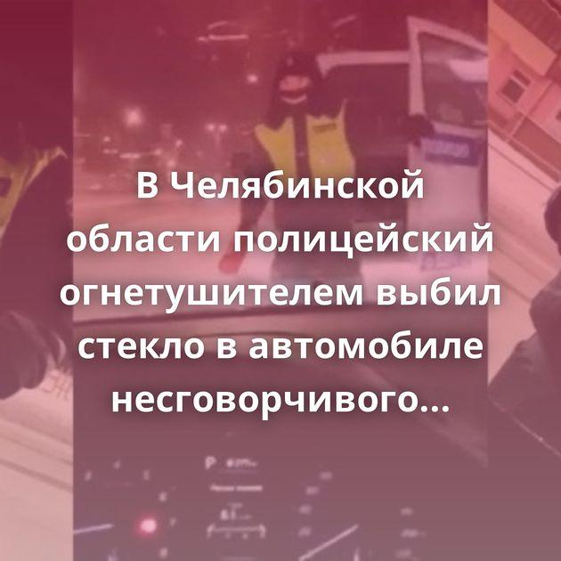 ВЧелябинской области полицейский огнетушителем выбил стекло вавтомобиле несговорчивого водителя