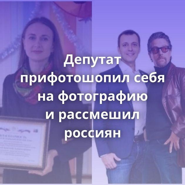 Депутат прифотошопил себя нафотографию ирассмешил россиян
