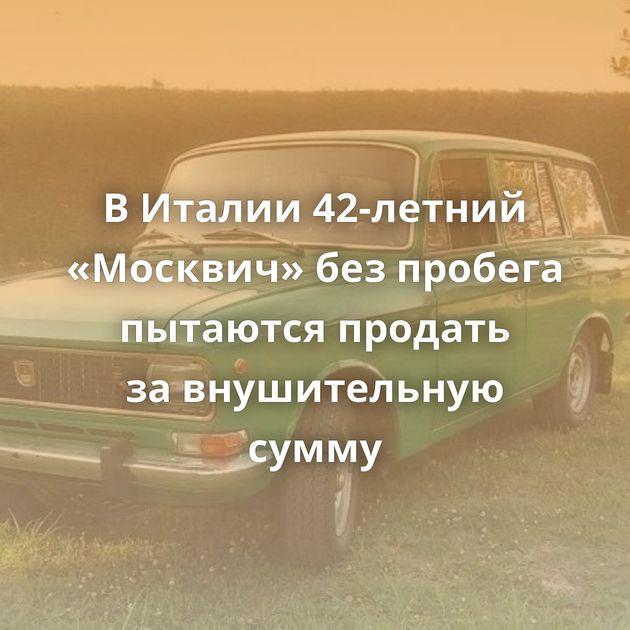 ВИталии 42-летний «Москвич» безпробега пытаются продать завнушительную сумму