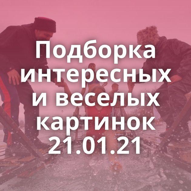 Подборка интересных и веселых картинок 21.01.21