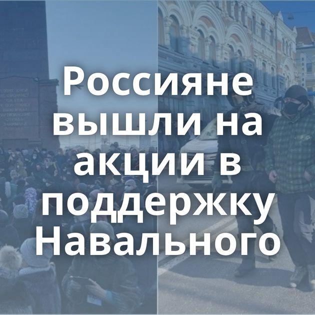 Россияне вышли на акции в поддержку Навального